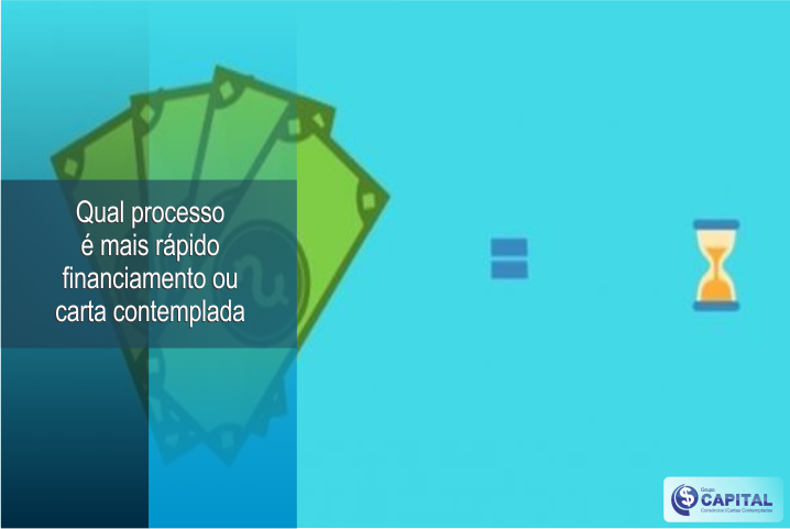 Qual processo é mais rápido, financiamento ou carta contemplada │ Grupo Capital DF