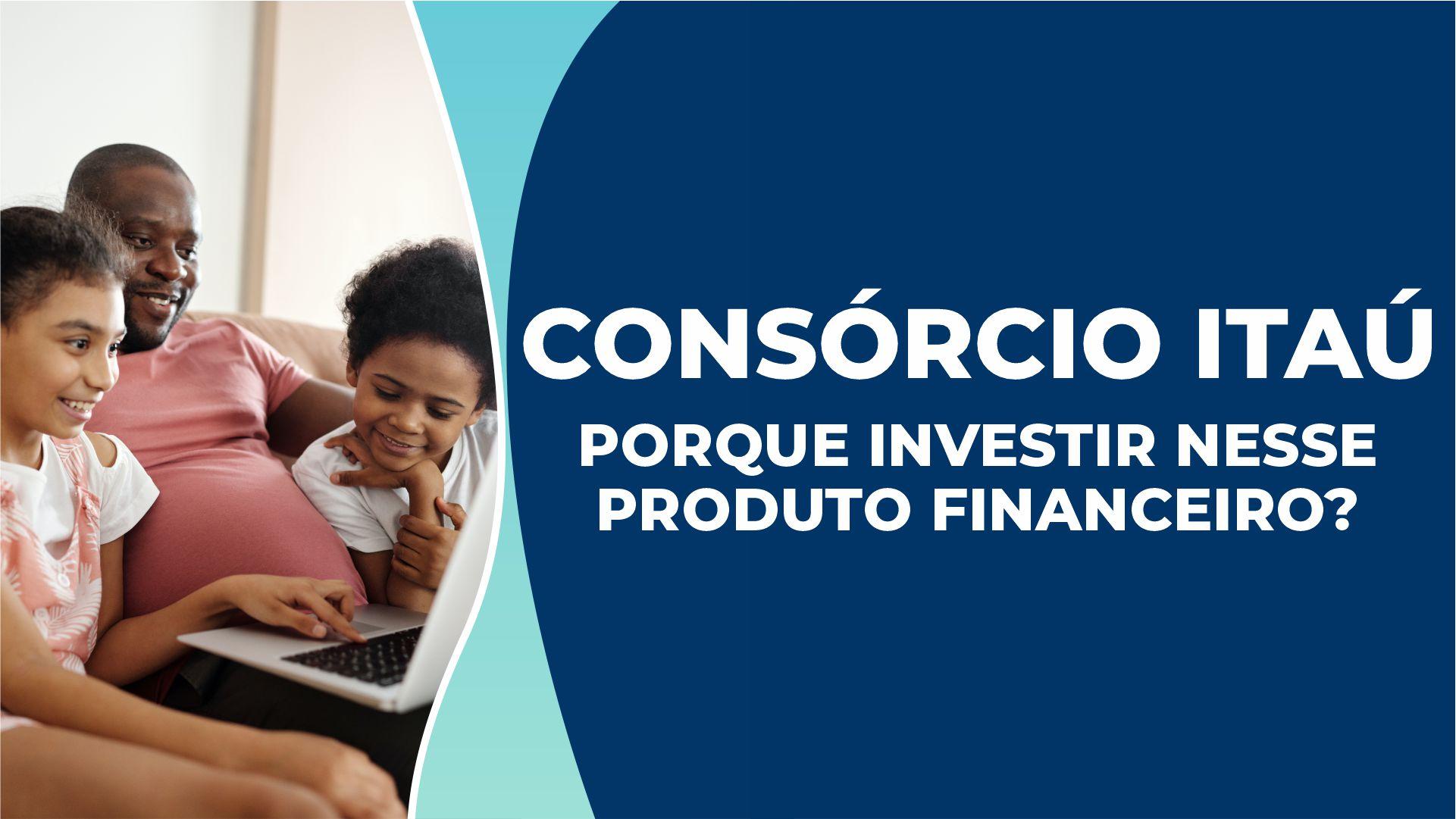 Consórcio Itaú – Por que investir neste produto financeiro?