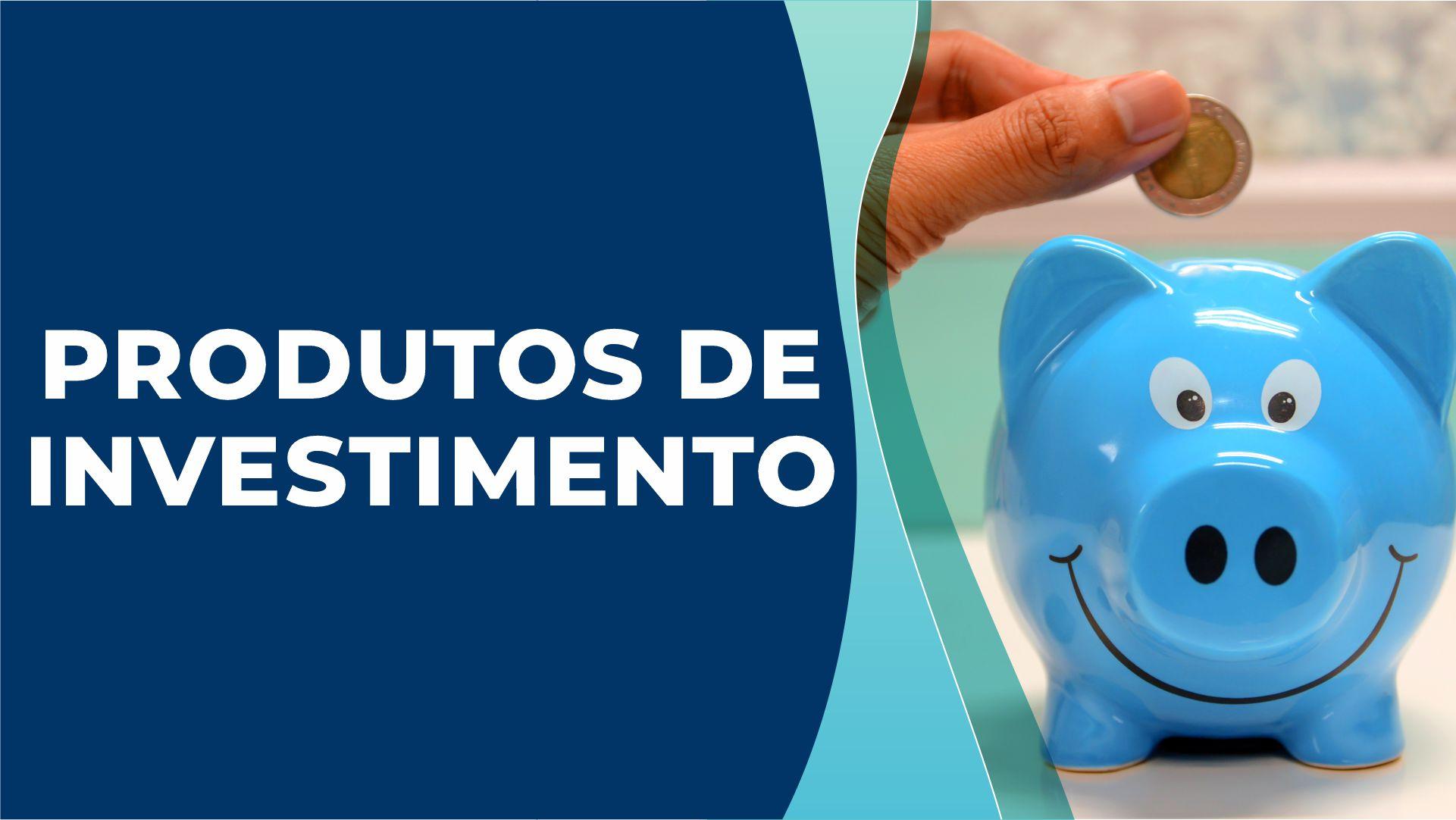 Produtos de Investimento – Entenda melhor sobre cada um deles