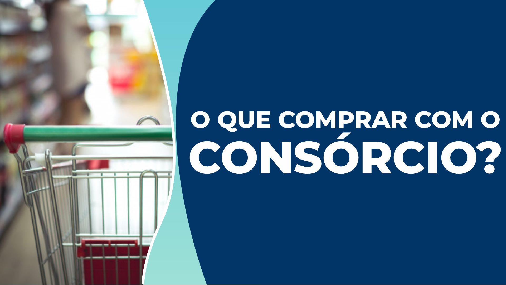 O que comprar com o consórcio? Entenda todas as possibilidades!